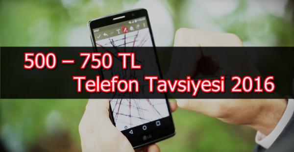 500 – 750 TL Telefon Tavsiyesi 2016